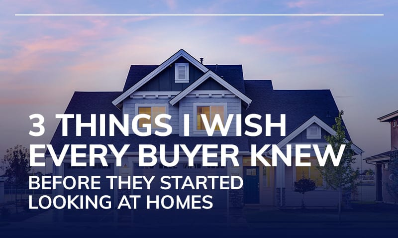 3 Things I Wish Every Buyer Knew Before They Started Looking at Homes